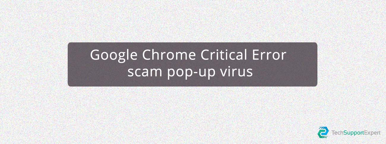 Google Chrome Critical Error scam pop-up Virus